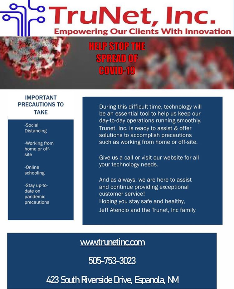IMPORTANT PRECAUTIONS TO TAKE: Social Distancing, Working from home or off-site, Online schooling, Stay up-to-date on pandemic precautions. During this difficult time, technology will be an essential tool to help us keep our day-to-day operations running smoothly. Trunet, Inc. is ready to assist & offer solutions to accomplish precautions such as working from home or off-site. Give us a call or visit our website for all your technology needs. And as always, we are here to assist and continue providing exceptional customer service! Hoping you stay safe and healthy, Jeff Atencio and the Trunet, Inc family. www.trunetinc.com, 505-753-3023, 423 South Riverside Drive, Epanola, NM